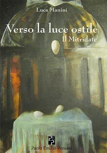 Verso la luce ostile. Il Mitridate - Luca Manini - copertina