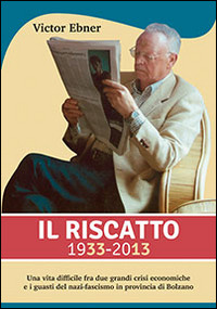 Il Il riscatto 1933-2013. Una vita difficile fra due grandi guerre crisi economiche e i guasti del nazi-fascismo in provincia di Bolzano - Ebner Victor - wuz.it
