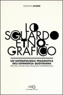 Lo sguardo etnografico. Un'antropologia pragmatica dell'esperienza quotidiana per una cultura delle relazioni interpersonali - Ludovica Scarpa - copertina