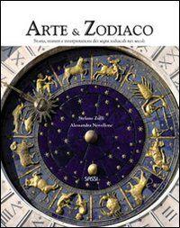 Arte & zodiaco. Storia, misteri e interpretazioni dei segni zodiacali nei secoli