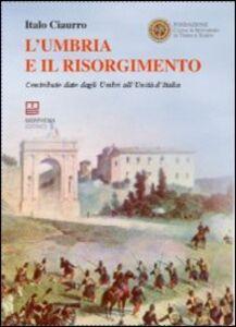 L' Umbria e il Risorgimento. Contributo dato dagli umbri all'unità d'Italia