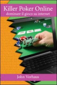 Killer poker on line. Dominare il gioco su internet