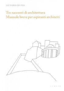 Tre racconti di architettura. Manuale breve per aspiranti architetti