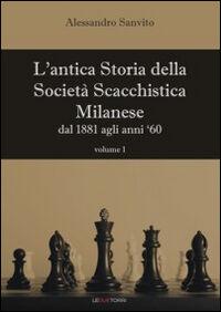 L' antica storia della società scacchistica milanese. Vol. 1: Dal 1881 agli anni '60.