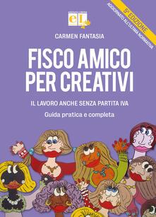 Fisco amico per creativi. Il lavoro anche senza partita IVA. Guida pratica e completa - Carmen Fantasia - copertina