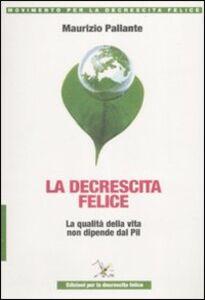 Libro La decrescita felice. La qualità della vita non dipende dal PIL Maurizio Pallante
