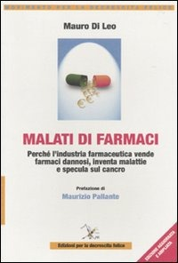Malati di farmaci. Perché l'industria farmaceutica vende farmaci, inventa malattie e specula sul cancro di Mauro Di Leo