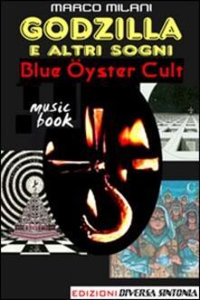 Godzilla e altri sogni. Blue Öyster cult - Marco Milani - copertina