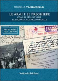 Le armi e le preghiere. Come il Molilse visse la secondo guerra mondiale - Marcella Tamburello - copertina