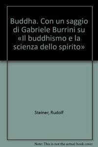 Buddha. Con un saggio di Gabriele Burrini su «Il buddhismo e la scienza dello spirito»