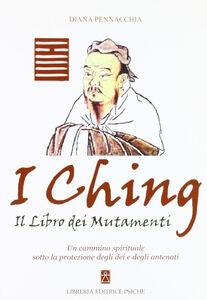 I Ching. Il libro dei mutamenti. Un cammino spirituale sotto la protezione degli dei e degli antenati