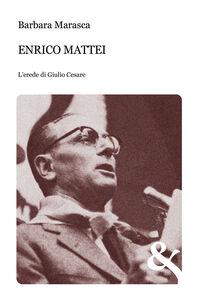 Enrico Mattei. L'erede di Giulio Cesare