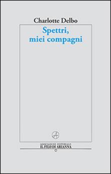Spettri, miei compagni - Charlotte Delbo,Elisabetta Ruffini - copertina