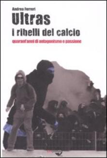 Ultras. I ribelli del calcio. Quarant'anni di antagonismo e passione - Andrea Ferreri - copertina