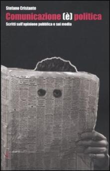 Comunicazione (è) politica. Scritti sull'opinione pubblica e sui media - Stefano Cristante - copertina