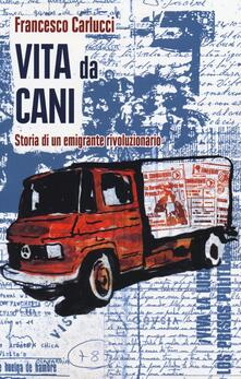 Vita da cani. Storia di un emigrante rivoluzionario - Francesco Carlucci - copertina
