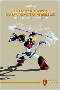 Si trasforma in un gatto missile. Storie (poco serie) di Ufo Robot - Ba Chiara - wuz.it
