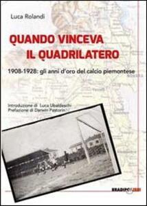 Libro Quando vinceva il quadrilatero 1908-1928. Gli anni d'oro del calcio piemontese Luca Rolandi