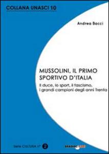 Mussolini, il primo sportivo d'Italia. Il duce, lo sport, il fascismo, i grandi campioni degli anni Trenta