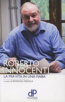 La mia vita in una fiaba - Roberto Innocenti,Rossana Dedola - copertina