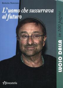 Libro L' uomo che sussurrava al futuro. Lucio Dalla in 100 pagine Roberta Maiorano