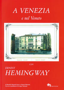 A Venezia e nel Veneto con Ernest Hemingway. Ediz. illustrata
