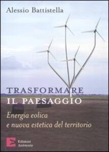 Libro Trasformare il paesaggio. Energia eolica e nuova estetica del territorio Alessio Battistella