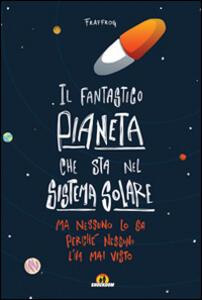 Il fantastico pianeta che sta nel sistema solare. Ma nessuno lo sa perché nessuno l'ha mai visto - Francesca Presentini - copertina