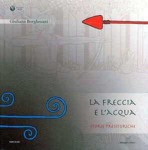 L' acqua e la freccia, la freccia e l'acqua. Storie preistoriche. Storie geologiche e naturali