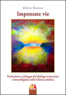 Impensate vie. Evoluzione e sviluppo del dialogo ecumenico e interreligioso nella Chiesa cattolica - Silvio Daneo - copertina