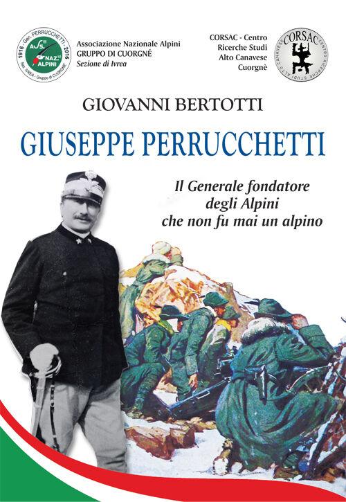 Giuseppe Perrucchetti. Il generale fondatore degli alpini che non fu mai un alpino