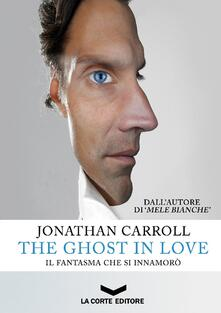 The ghost in love. Il fantasma che si innamorò - Jonathan Carroll - copertina