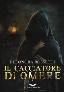 Il cacciatore di ombre - Eleonora Rossetti - copertina