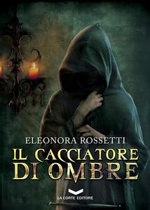 Il cacciatore di ombre - Eleonora Rossetti - ebook