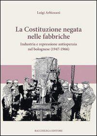 La Costituzione negata nelle fabbriche. Industria e repressione antioperaia nel bolognese (1947-1966)