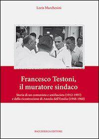 Francesco Testoni, il muratore sindaco. Storia di un comunista e antifascista (1912-1997) e della ricostruzione di Anzola dell'Emilia (1948-1960)