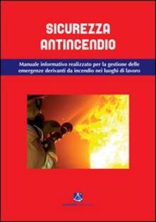 Sicurezza antincendio. Manuale informativo per la gestione delle emergenze derivanti da incendio nei luoghi di lavoro.pdf
