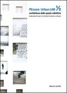 Pescara urban lab. Architettura dello spazio collettivo. Vol. 1