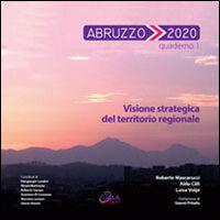 Abruzzo 2020. Vol. 1: Visione strategica del territorio regionale.