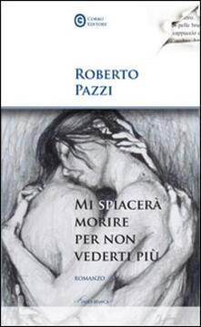 Mi spiacerà morire per non vederti più - Roberto Pazzi - copertina