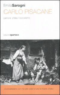 Carlo Pisacane. L'amore. L'Italia. Il socialismo