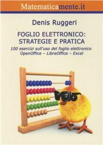 Foglio elettronico. Strategie e pratica. 100 esercizi sull'uso del foglio elettronico OpenOffice, LibreOffice, Excel