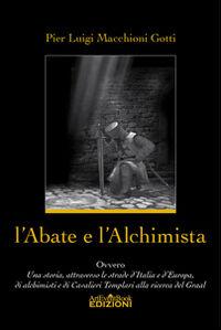 L' abate e l'alchimista. Ovvero, una storia, attraverso le strade d'Italia e d'Europa, di alchimisti e di cavalieri templari alla ricerca del Graal