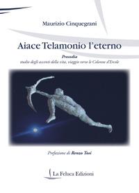 Aiace Telamonio l'eterno. Prosodia. Studio degli accenti della vita, viaggio verso le colonne d'Ercole - Cinquegrani Maurizio - wuz.it