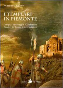 I Templari in Piemonte. I luoghi, i personaggi e le vicende dei cavalieri del tempio in terra subalpina