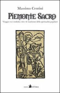 Piemonte sacro. Viaggio tra i simboli, i riti e le tradizioni della spiritualità popolare