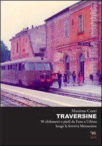 Traversine. 50 km a piedi da Fano a Urbino lungo la ferrovia Metaurense