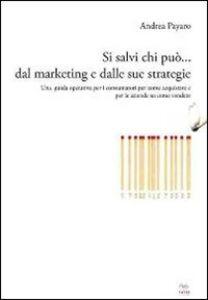 Si salvi chi può... dal marketing e dalle sue strategie. Una guida operativa per i consumatori su come acquistare e per le aziende su come vendere