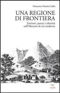 Libro Una regione di frontiera. Territori, poteri e identità nell'Abruzzo di età moderna Francesca Fausta Gallo