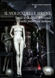 Libro Il volto delle sirene. Storia della figura femminile nella pubblicità italiana Paola C. Papakristo